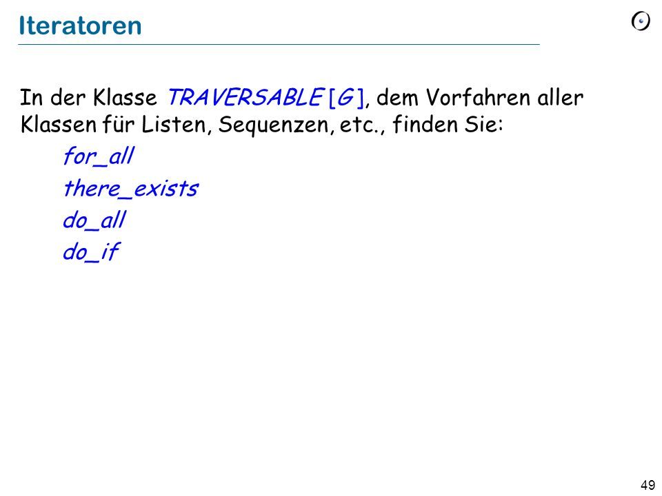 Iteratoren In der Klasse TRAVERSABLE [G ], dem Vorfahren aller Klassen für Listen, Sequenzen, etc., finden Sie: for_all there_exists do_all do_if